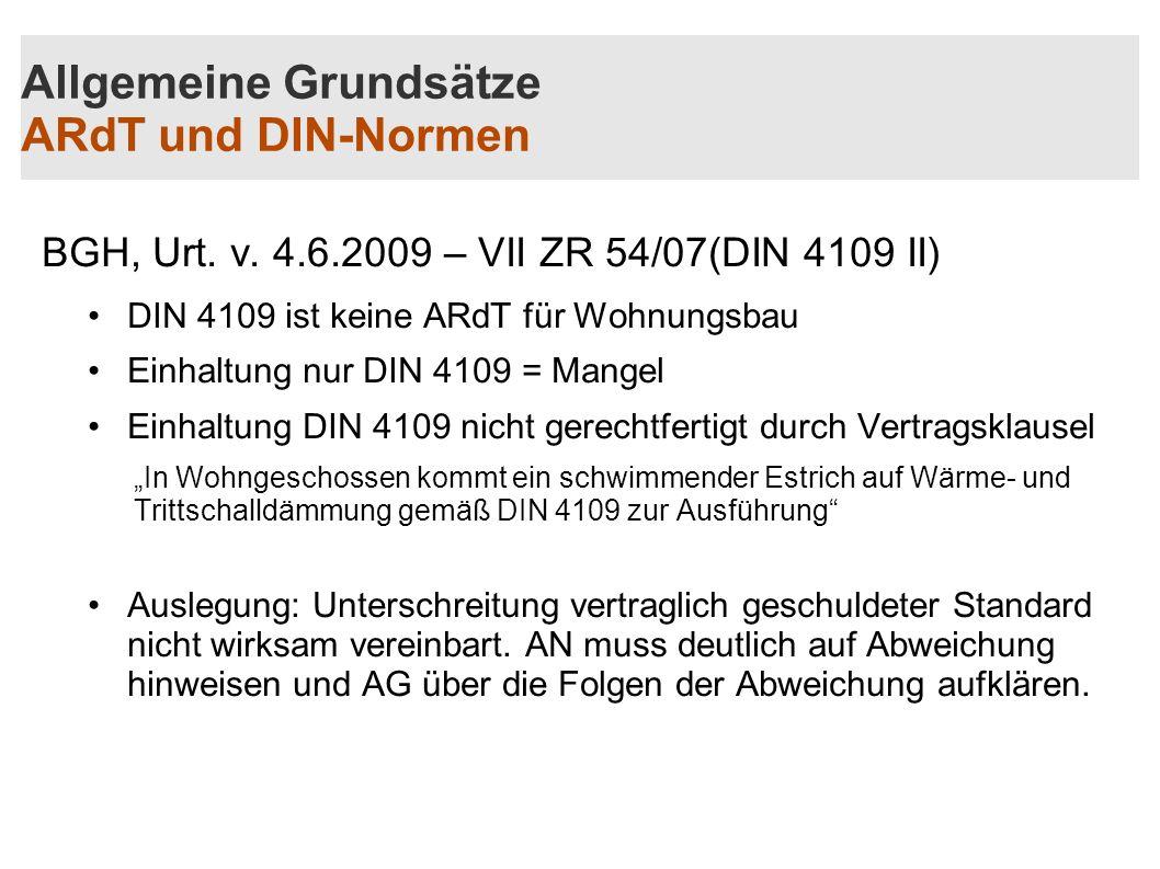 Allgemeine Grundsätze ARdT und DIN-Normen BGH, Urt. v. 4.6.2009 – VII ZR 54/07(DIN 4109 II) DIN 4109 ist keine ARdT für Wohnungsbau Einhaltung nur DIN