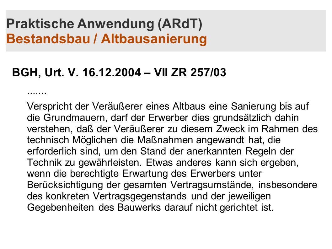 Praktische Anwendung (ARdT) Bestandsbau / Altbausanierung BGH, Urt. V. 16.12.2004 – VII ZR 257/03....... Verspricht der Veräußerer eines Altbaus eine