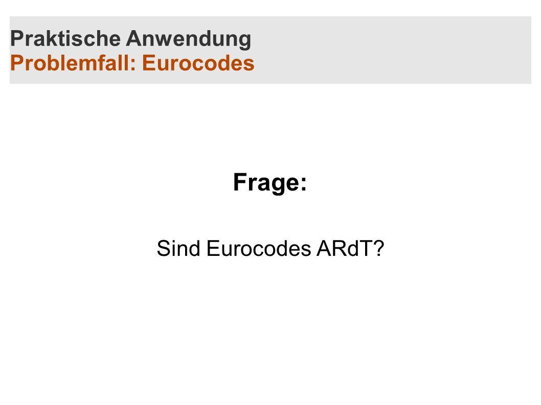 Praktische Anwendung Problemfall: Eurocodes Frage: Sind Eurocodes ARdT?