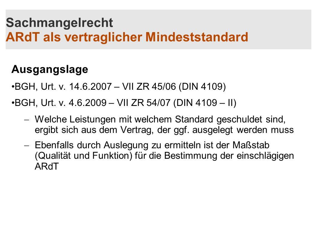 Sachmangelrecht ARdT als vertraglicher Mindeststandard Ausgangslage BGH, Urt. v. 14.6.2007 – VII ZR 45/06 (DIN 4109) BGH, Urt. v. 4.6.2009 – VII ZR 54