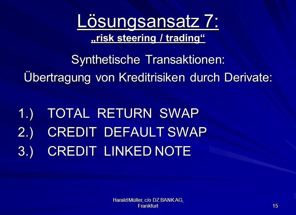 Harald Müller, c/o DZ BANK AG, Frankfurt 15 Lösungsansatz 7: risk steering / trading Synthetische Transaktionen: Übertragung von Kreditrisiken durch D