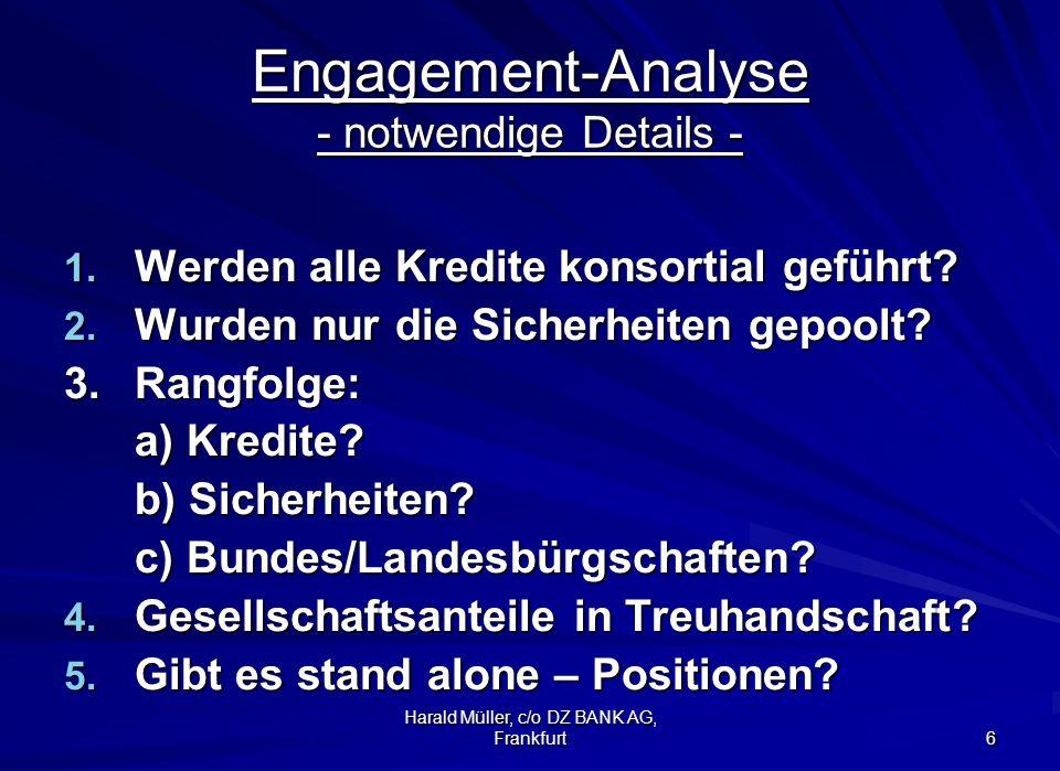 Harald Müller, c/o DZ BANK AG, Frankfurt 6 Engagement-Analyse - notwendige Details - 1. Werden alle Kredite konsortial geführt? 2. Wurden nur die Sich