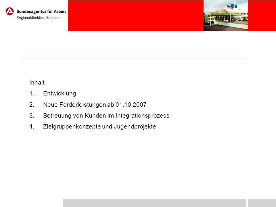 Inhalt 1.Entwicklung 2.Neue Förderleistungen ab 01.10.2007 3.Betreuung von Kunden im Integrationsprozess 4.Zielgruppenkonzepte und Jugendprojekte