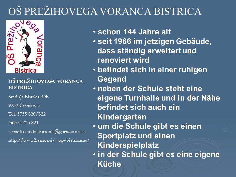 OŠ PREŽIHOVEGA VORANCA BISTRICA Srednja Bistrica 49b 9232 Črenšovci Tel: 5735 820/822 Faks: 5735 821 e-mail: o-pvbistrica.ms@guest.arnes.si http://www2.arnes.si/~opvbistricams/ schon 144 Jahre alt seit 1966 im jetzigen Gebäude, dass ständig erweitert und renoviert wird befindet sich in einer ruhigen Gegend neben der Schule steht eine eigene Turnhalle und in der Nähe befindet sich auch ein Kindergarten um die Schule gibt es einen Sportplatz und einen Kinderspielplatz in der Schule gibt es eine eigene Küche