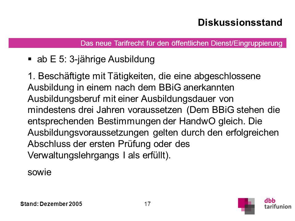 Das neue Tarifrecht für den öffentlichen Dienst/Eingruppierung Stand: Dezember 200517 Diskussionsstand ab E 5: 3-jährige Ausbildung 1.