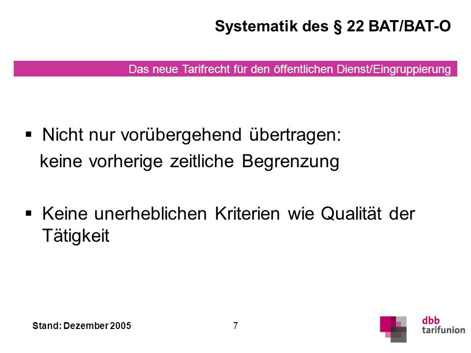 Das neue Tarifrecht für den öffentlichen Dienst/Eingruppierung Stand: Dezember 20057 Systematik des § 22 BAT/BAT-O Nicht nur vorübergehend übertragen: keine vorherige zeitliche Begrenzung Keine unerheblichen Kriterien wie Qualität der Tätigkeit