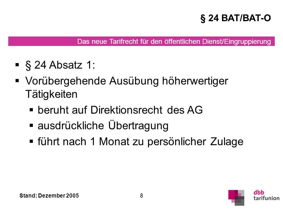 Das neue Tarifrecht für den öffentlichen Dienst/Eingruppierung Stand: Dezember 20058 § 24 Absatz 1: Vorübergehende Ausübung höherwertiger Tätigkeiten beruht auf Direktionsrecht des AG ausdrückliche Übertragung führt nach 1 Monat zu persönlicher Zulage § 24 BAT/BAT-O