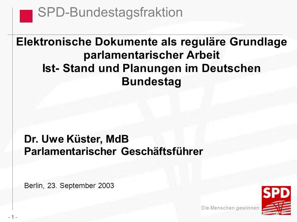 SPD-Bundestagsfraktion Die Menschen gewinnen Schritte auf dem Weg zum Elektronische Dokument Geburt von Parlakom (Mitte der 80er Jahre) Zulieferung von Unterlagen an den Haushaltsausschuss aus den Ressorts (über BMF) in elektronischer Form (Ende der 80er Jahre) Abruf von Bundestagsdrucksachen im Volltext über Modem (1993) Bundestag im Internet (1998) Umzug des Bundestages nach Berlin (1999) Beschluss des Ältestenrat zum Einsatz von Open Source (März 2002) - 1 -