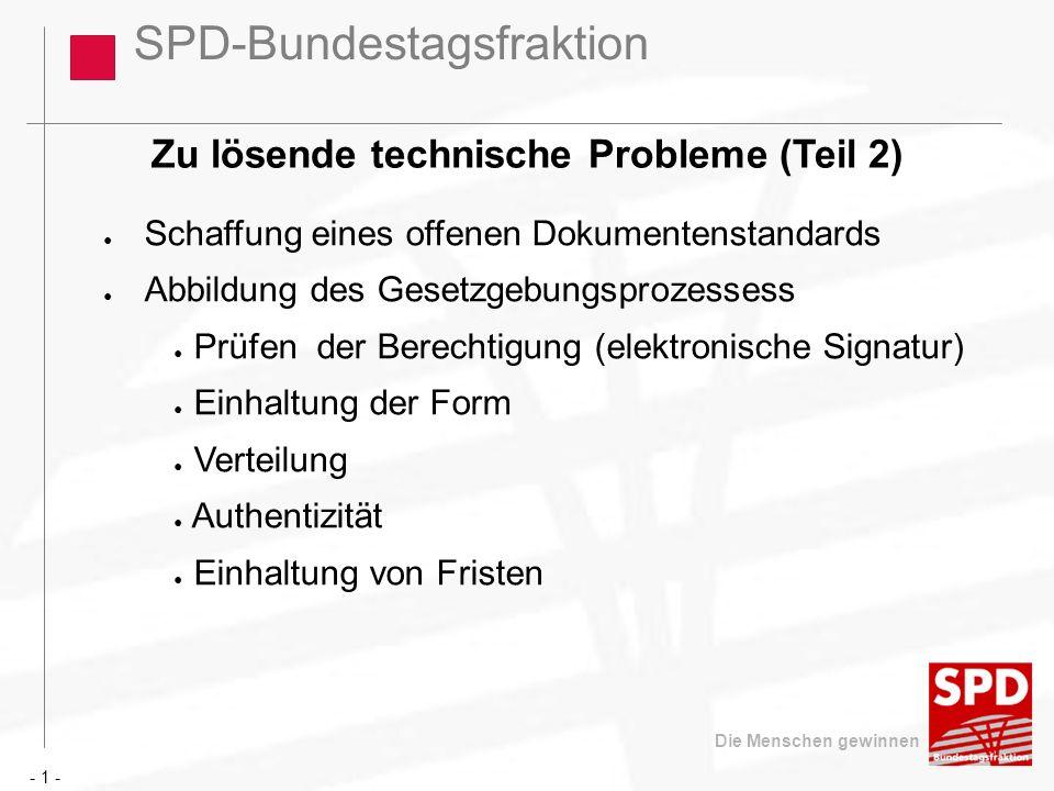 SPD-Bundestagsfraktion Die Menschen gewinnen Zu lösende technische Probleme (Teil 2) Schaffung eines offenen Dokumentenstandards Abbildung des Gesetzgebungsprozessess Prüfen der Berechtigung (elektronische Signatur) Einhaltung der Form Verteilung Authentizität Einhaltung von Fristen - 1 -