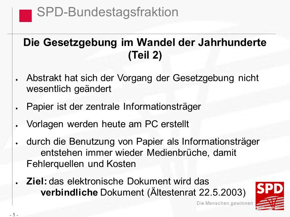 SPD-Bundestagsfraktion Die Menschen gewinnen Die Gesetzgebung im Wandel der Jahrhunderte (Teil 2) Abstrakt hat sich der Vorgang der Gesetzgebung nicht wesentlich geändert Papier ist der zentrale Informationsträger Vorlagen werden heute am PC erstellt durch die Benutzung von Papier als Informationsträger entstehen immer wieder Medienbrüche, damit Fehlerquellen und Kosten Ziel: das elektronische Dokument wird das verbindliche Dokument (Ältestenrat 22.5.2003) - 1 -
