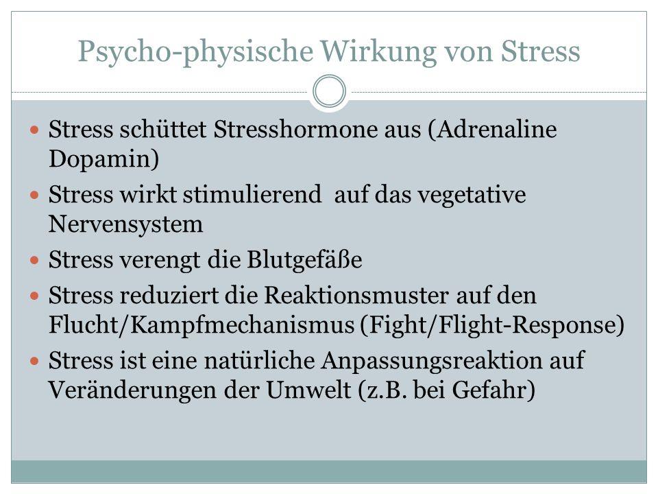Psycho-physische Wirkung von Stress Stress schüttet Stresshormone aus (Adrenaline Dopamin) Stress wirkt stimulierend auf das vegetative Nervensystem Stress verengt die Blutgefäße Stress reduziert die Reaktionsmuster auf den Flucht/Kampfmechanismus (Fight/Flight-Response) Stress ist eine natürliche Anpassungsreaktion auf Veränderungen der Umwelt (z.B.