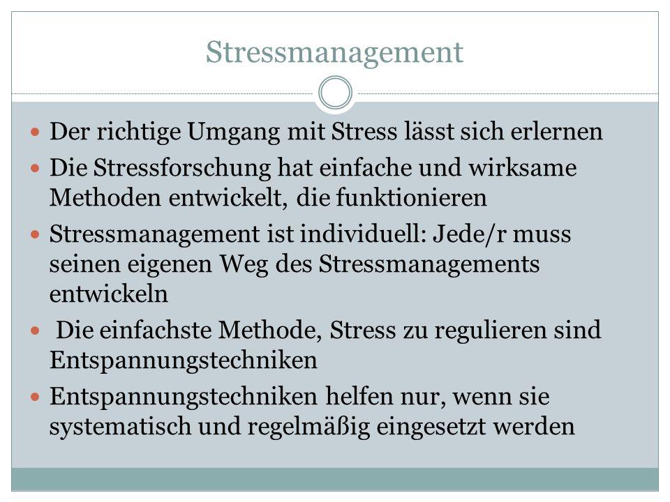 Stressmanagement Der richtige Umgang mit Stress lässt sich erlernen Die Stressforschung hat einfache und wirksame Methoden entwickelt, die funktionieren Stressmanagement ist individuell: Jede/r muss seinen eigenen Weg des Stressmanagements entwickeln Die einfachste Methode, Stress zu regulieren sind Entspannungstechniken Entspannungstechniken helfen nur, wenn sie systematisch und regelmäßig eingesetzt werden