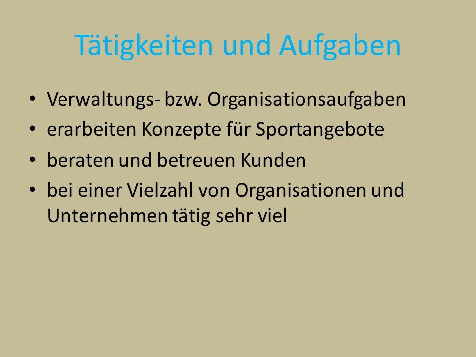 Tätigkeiten und Aufgaben Verwaltungs- bzw. Organisationsaufgaben erarbeiten Konzepte für Sportangebote beraten und betreuen Kunden bei einer Vielzahl