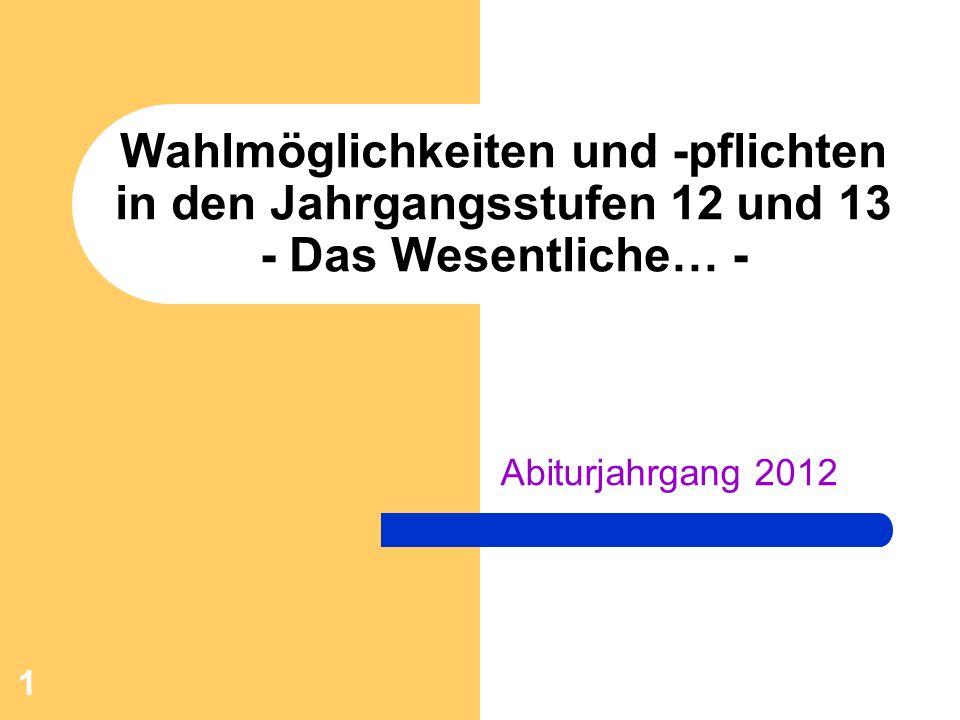 1 Wahlmöglichkeiten und -pflichten in den Jahrgangsstufen 12 und 13 - Das Wesentliche… - Abiturjahrgang 2012