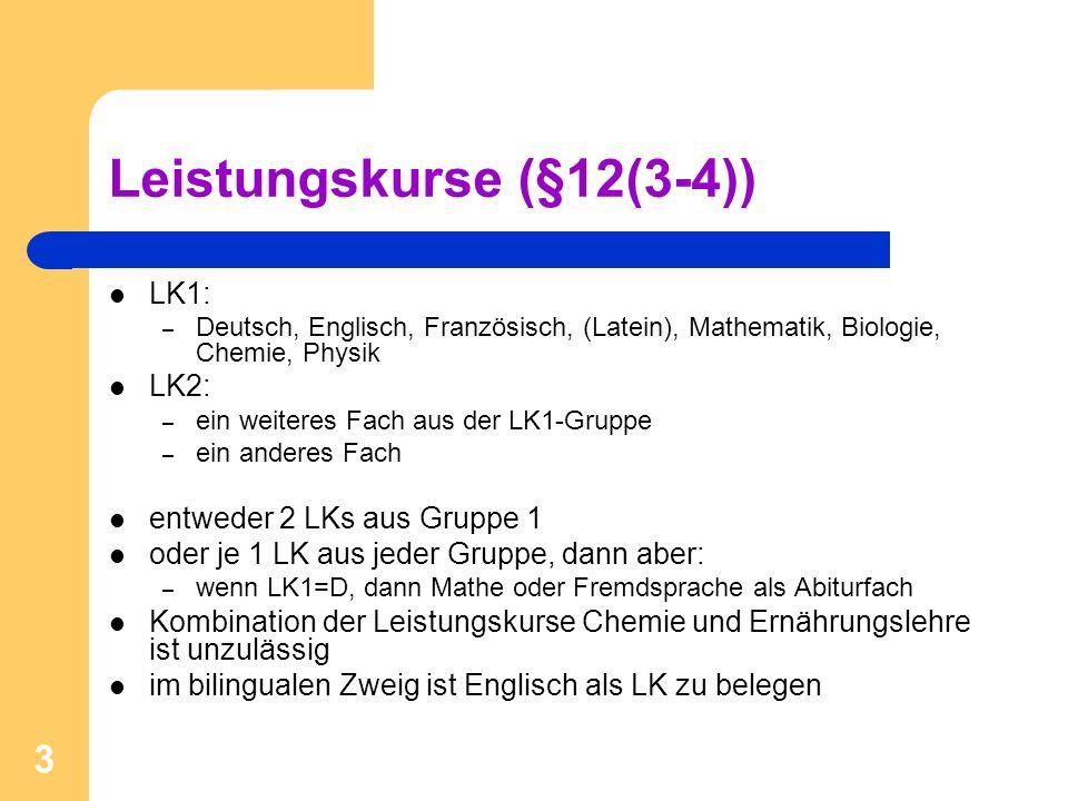 3 Leistungskurse (§12(3-4)) LK1: – Deutsch, Englisch, Französisch, (Latein), Mathematik, Biologie, Chemie, Physik LK2: – ein weiteres Fach aus der LK1-Gruppe – ein anderes Fach entweder 2 LKs aus Gruppe 1 oder je 1 LK aus jeder Gruppe, dann aber: – wenn LK1=D, dann Mathe oder Fremdsprache als Abiturfach Kombination der Leistungskurse Chemie und Ernährungslehre ist unzulässig im bilingualen Zweig ist Englisch als LK zu belegen