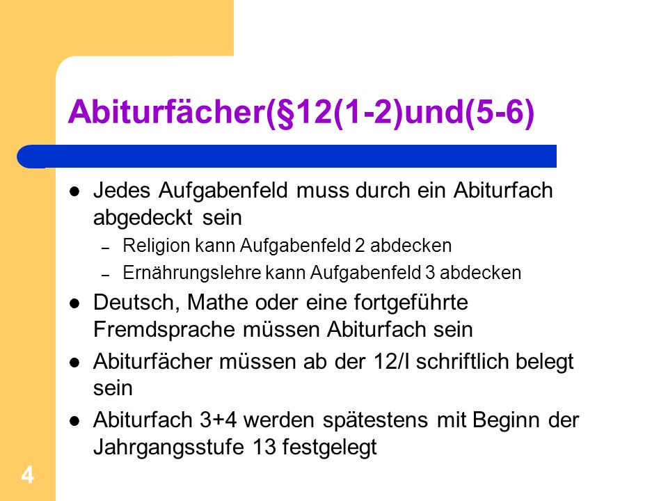 4 Abiturfächer(§12(1-2)und(5-6) Jedes Aufgabenfeld muss durch ein Abiturfach abgedeckt sein – Religion kann Aufgabenfeld 2 abdecken – Ernährungslehre kann Aufgabenfeld 3 abdecken Deutsch, Mathe oder eine fortgeführte Fremdsprache müssen Abiturfach sein Abiturfächer müssen ab der 12/I schriftlich belegt sein Abiturfach 3+4 werden spätestens mit Beginn der Jahrgangsstufe 13 festgelegt