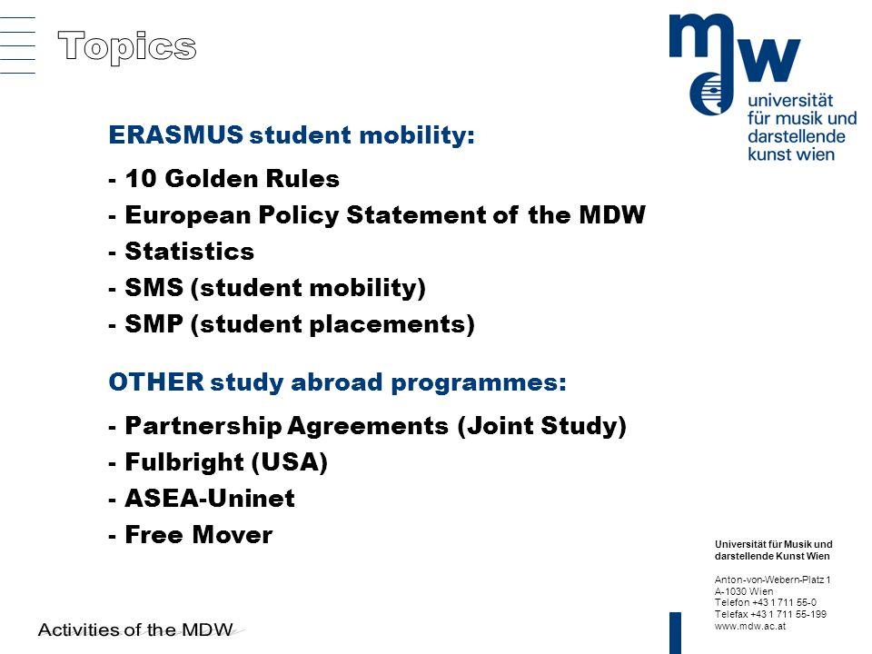 Universität für Musik und darstellende Kunst Wien Anton-von-Webern-Platz 1 A-1030 Wien Telefon +43 1 711 55-0 Telefax +43 1 711 55-199 www.mdw.ac.at ERASMUS student mobility: - 10 Golden Rules - European Policy Statement of the MDW - Statistics - SMS (student mobility) - SMP (student placements) OTHER study abroad programmes: - Partnership Agreements (Joint Study) - Fulbright (USA) - ASEA-Uninet - Free Mover