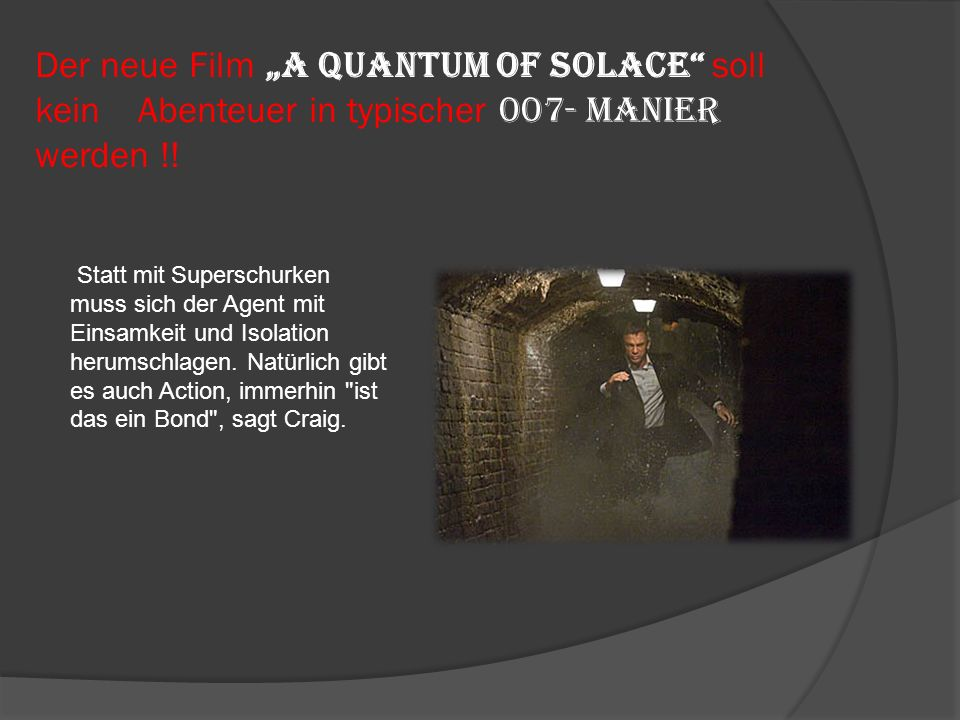 Der neue Film A Quantum of Solace soll kein Abenteuer in typischer 007- Manier werden !.
