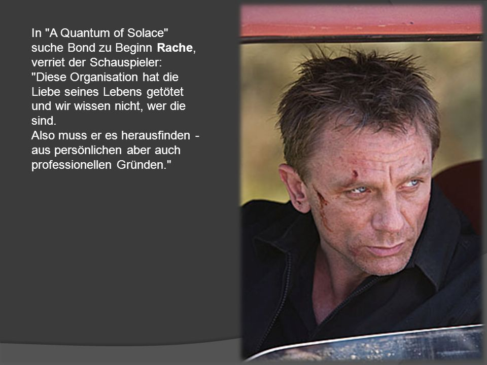 Der neue Film A Quantum of Solace soll kein Abenteuer in typischer 007- Manier werden !! Statt mit Superschurken muss sich der Agent mit Einsamkeit un