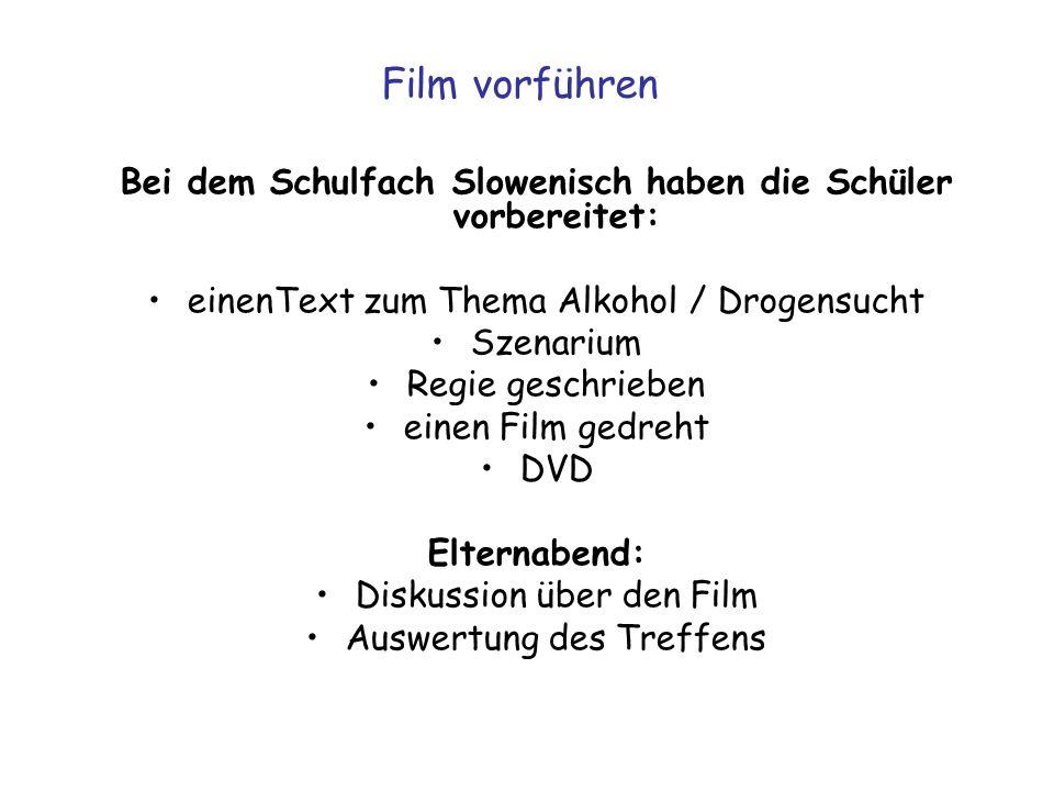 Film vorführen Bei dem Schulfach Slowenisch haben die Schüler vorbereitet: einenText zum Thema Alkohol / Drogensucht Szenarium Regie geschrieben einen Film gedreht DVD Elternabend: Diskussion über den Film Auswertung des Treffens