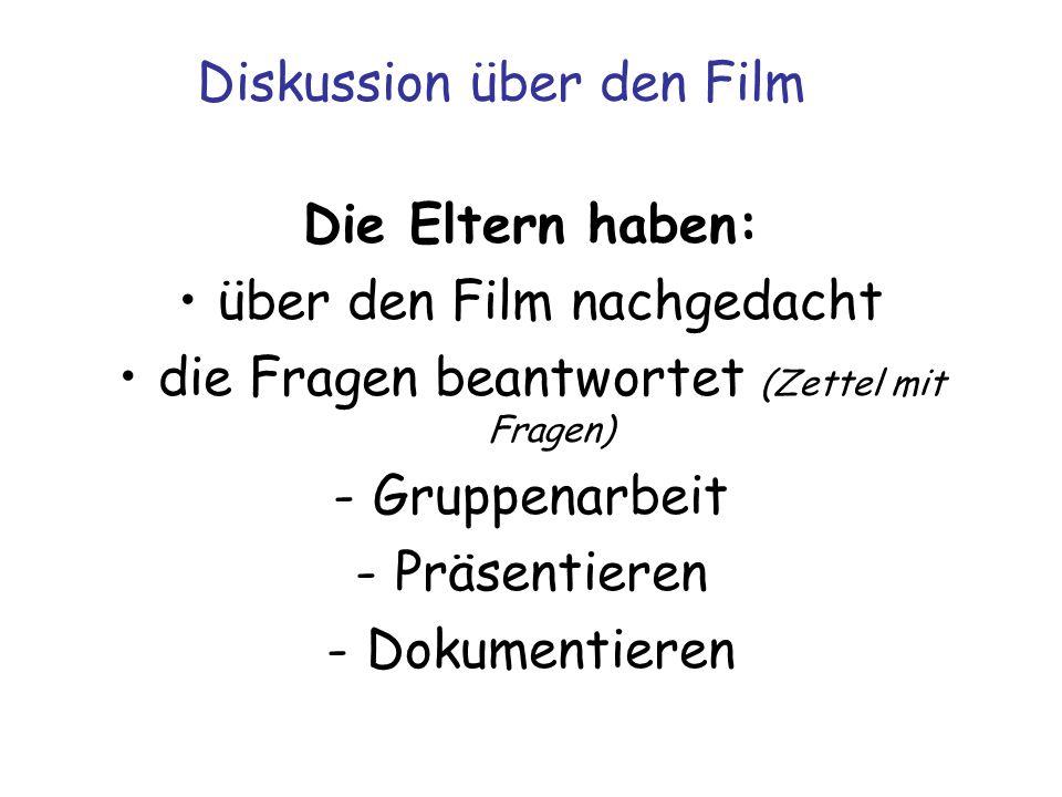 Diskussion über den Film Die Eltern haben: über den Film nachgedacht die Fragen beantwortet (Zettel mit Fragen) -Gruppenarbeit -Präsentieren -Dokumentieren