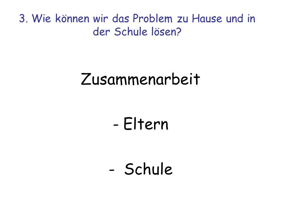 3. Wie können wir das Problem zu Hause und in der Schule lösen? Zusammenarbeit -Eltern - Schule