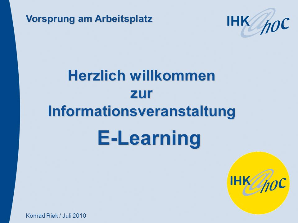 Vorsprung am Arbeitsplatz Herzlich willkommen zurInformationsveranstaltung E-Learning Konrad Riek / Juli 2010