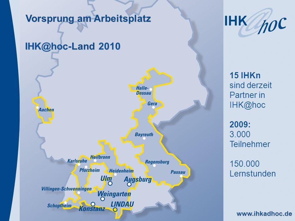 www.ihkadhoc.de IHK@hoc-Land 2010 Vorsprung am Arbeitsplatz 15 IHKn sind derzeit Partner in IHK@hoc 2009: 3.000 Teilnehmer 150.000 Lernstunden