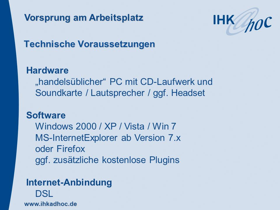 Vorsprung am Arbeitsplatz www.ihkadhoc.de Technische Voraussetzungen Hardware handelsüblicher PC mit CD-Laufwerk und Soundkarte / Lautsprecher / ggf.
