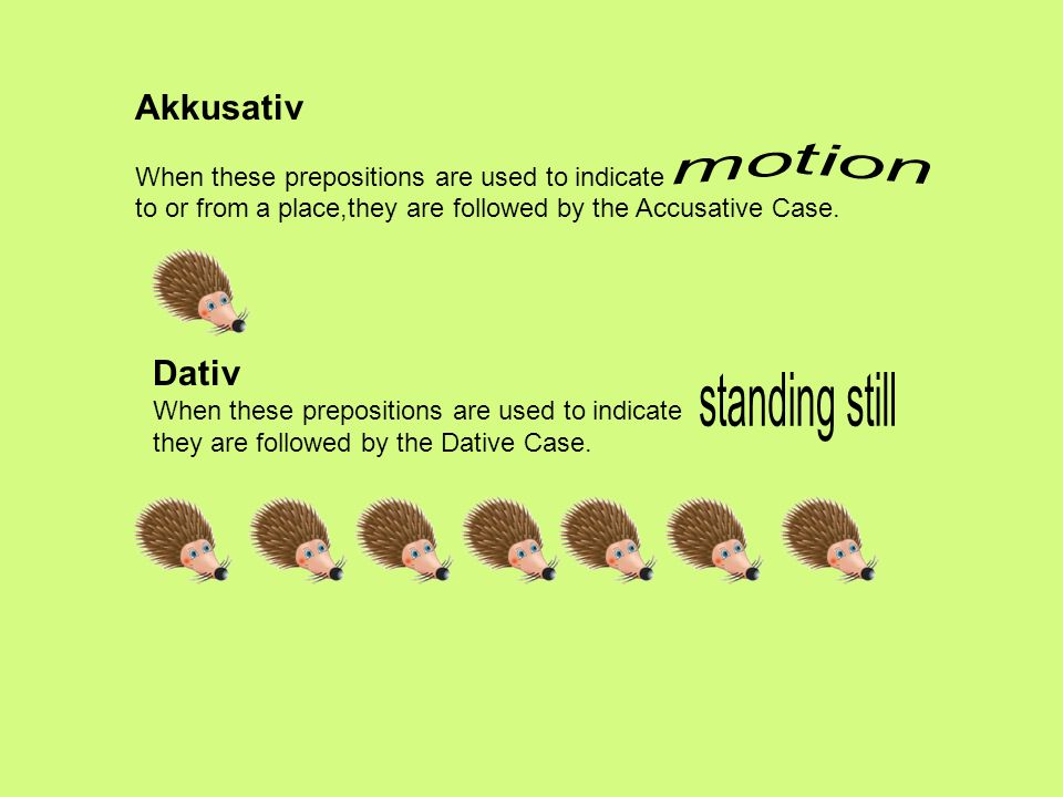 Akkusativ When these prepositions are used to indicate to or from a place,they are followed by the Accusative Case.