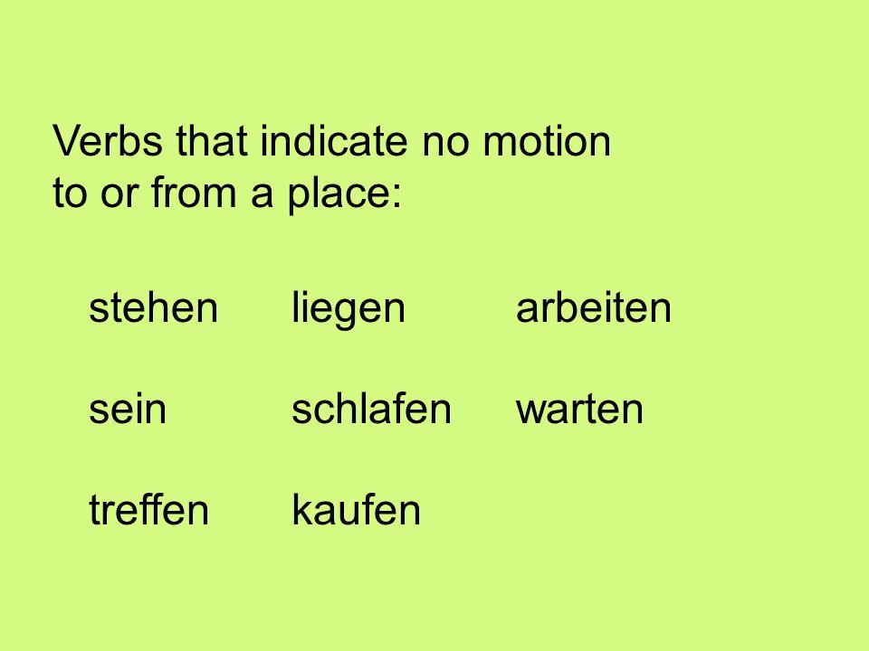 Verbs that indicate no motion to or from a place: stehenarbeiten schlafenseinwarten liegen treffenkaufen