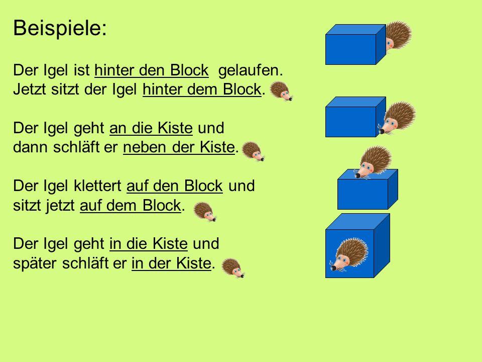 Beispiele: Der Igel ist hinter den Block gelaufen.