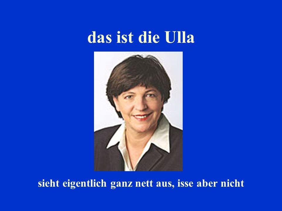 das ist die Ulla sieht eigentlich ganz nett aus, isse aber nicht