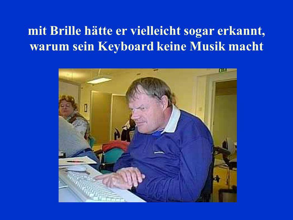 mit Brille hätte er vielleicht sogar erkannt, warum sein Keyboard keine Musik macht