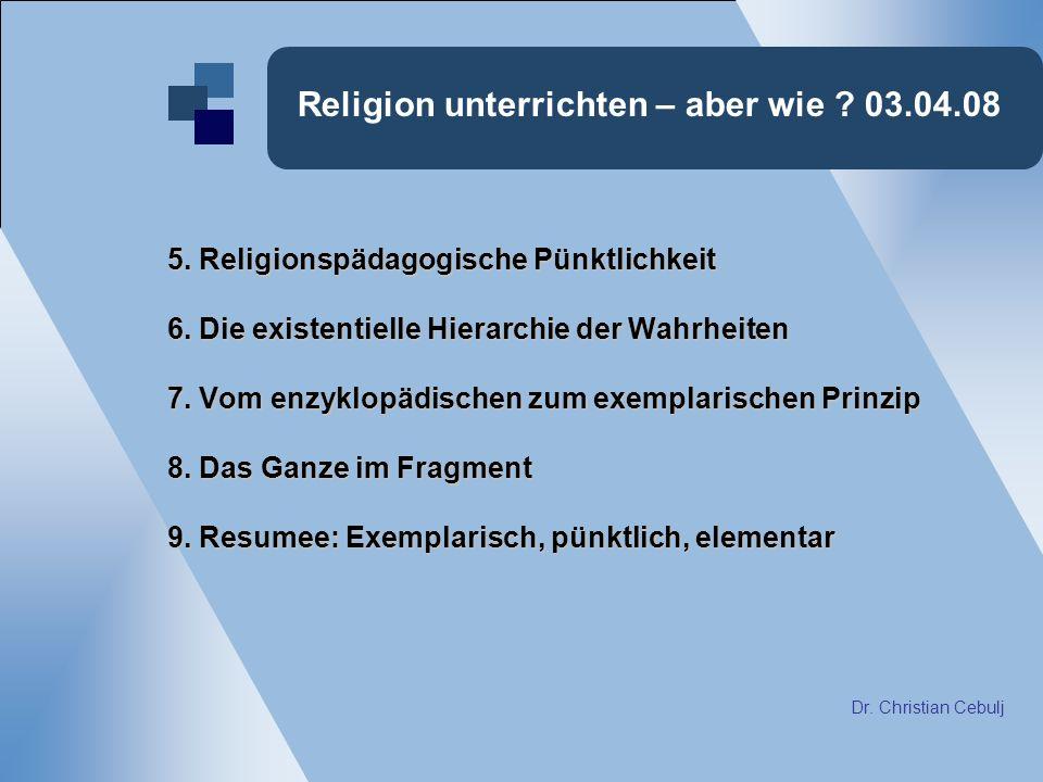 Religion unterrichten – aber wie ? 03.04.08 5. Religionspädagogische Pünktlichkeit 6. Die existentielle Hierarchie der Wahrheiten 7. Vom enzyklopädisc