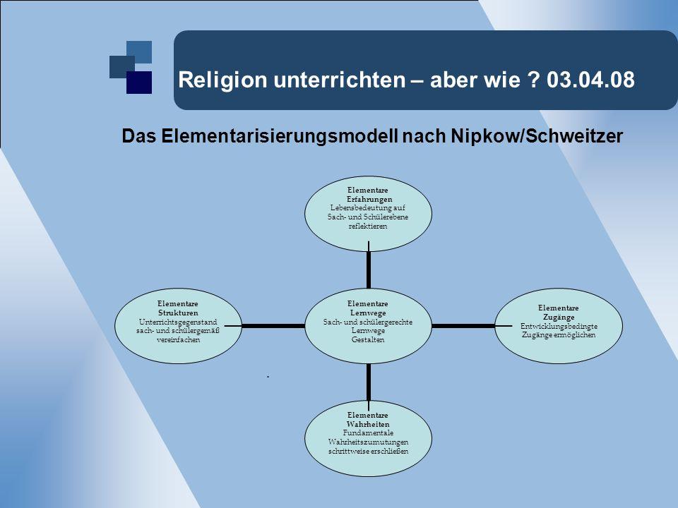Religion unterrichten – aber wie ? 03.04.08 Das Elementarisierungsmodell nach Nipkow/Schweitzer