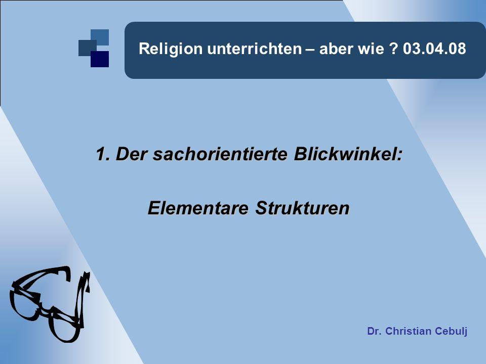 Religion unterrichten – aber wie ? 03.04.08 1. Der sachorientierte Blickwinkel: Elementare Strukturen Dr. Christian Cebulj