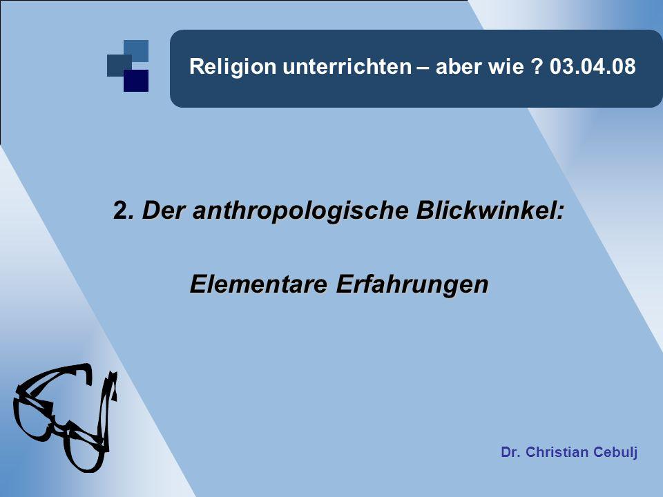 Religion unterrichten – aber wie ? 03.04.08. Der anthropologische Blickwinkel: 2. Der anthropologische Blickwinkel: Elementare Erfahrungen Dr. Christi