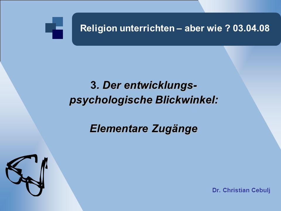 Religion unterrichten – aber wie ? 03.04.08. Der entwicklungs- 3. Der entwicklungs- psychologische Blickwinkel: Elementare Zugänge Dr. Christian Cebul