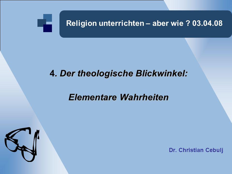 Religion unterrichten – aber wie ? 03.04.08. Der theologische Blickwinkel: 4. Der theologische Blickwinkel: Elementare Wahrheiten Dr. Christian Cebulj