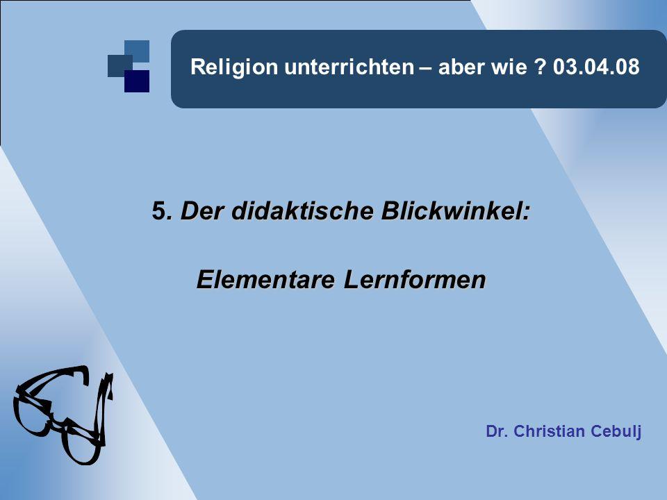 Religion unterrichten – aber wie ? 03.04.08. Der didaktische Blickwinkel: 5. Der didaktische Blickwinkel: Elementare Lernformen Dr. Christian Cebulj