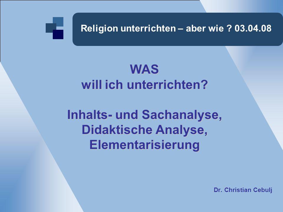 Religion unterrichten – aber wie ? 03.04.08 WAS will ich unterrichten? Inhalts- und Sachanalyse, Didaktische Analyse, Elementarisierung Dr. Christian
