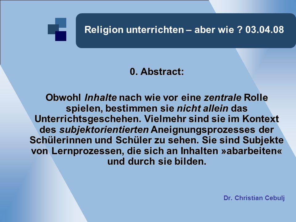 Religion unterrichten – aber wie ? 03.04.08 0. Abstract: Obwohl Inhalte nach wie vor eine zentrale Rolle spielen, bestimmen sie nicht allein das Unter