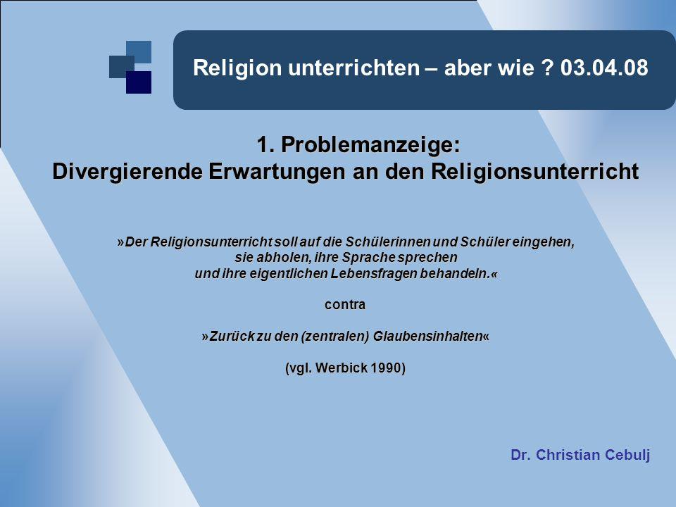 Religion unterrichten – aber wie ? 03.04.08 1. Problemanzeige: Divergierende Erwartungen an den Religionsunterricht »Der Religionsunterricht soll auf