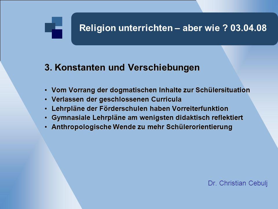 Religion unterrichten – aber wie ? 03.04.08 3. Konstanten und Verschiebungen Vom Vorrang der dogmatischen Inhalte zur SchülersituationVom Vorrang der