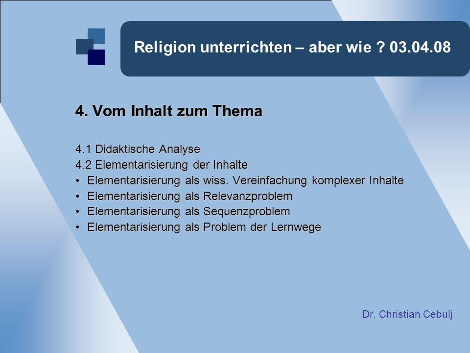 Religion unterrichten – aber wie ? 03.04.08 4. Vom Inhalt zum Thema 4.1 Didaktische Analyse 4.2 Elementarisierung der Inhalte Elementarisierung als wi