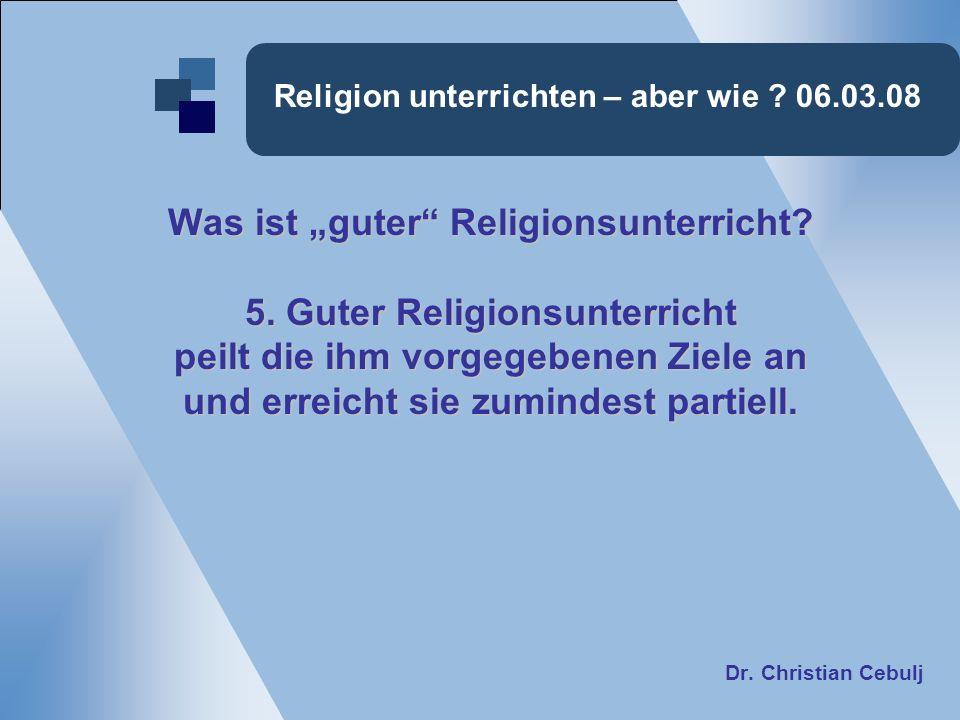 Religion unterrichten – aber wie ? 06.03.08 Was ist guter Religionsunterricht? 5. Guter Religionsunterricht peilt die ihm vorgegebenen Ziele an und er