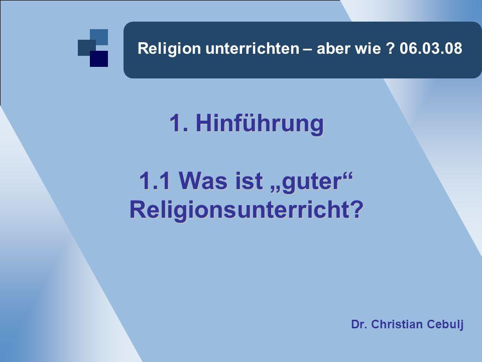 Religion unterrichten – aber wie ? 06.03.08 1. Hinführung 1.1 Was ist guter Religionsunterricht? Dr. Christian Cebulj