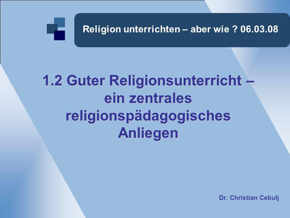 Religion unterrichten – aber wie ? 06.03.08 1.2 Guter Religionsunterricht – ein zentrales religionspädagogischesAnliegen Dr. Christian Cebulj