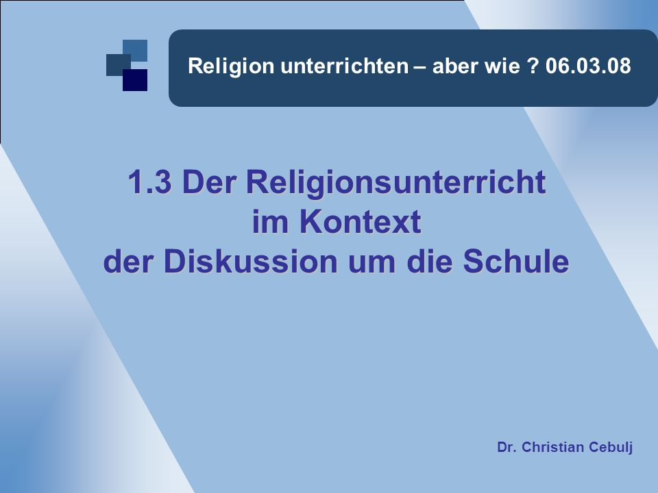 Religion unterrichten – aber wie ? 06.03.08 1.3 Der Religionsunterricht im Kontext der Diskussion um die Schule Dr. Christian Cebulj